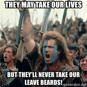 Brave Heart Freedom - They may take our lives but they'll never take our leave beards!