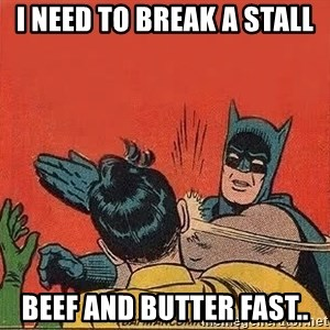batman slap robin - I need to break a stall Beef and butter fast..