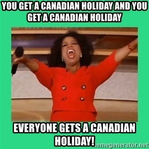 Oprah Car - YOU GET A CANADIAN HOLIDAY AND YOU GET A CANADIAN HOLIDAY EVERYONE GETS A CANADIAN HOLIDAY!