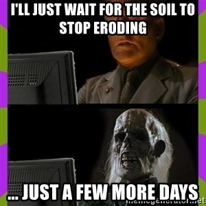 ill just wait here - I'll just wait for the soil to stop eroding ... Just a few more days