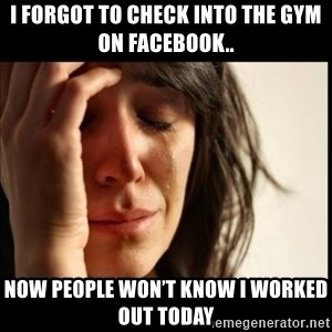 First World Problems - I forgot to check into the gym on Facebook.. Now people won't know I worked out today