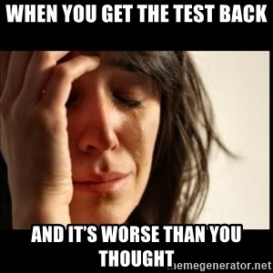 First World Problems - WHEN YOU GET THE TEST BACK AND IT'S WORSE THAN YOU THOUGHT