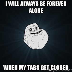 Forever Alone - I will always be forever alone when my tabs get closed