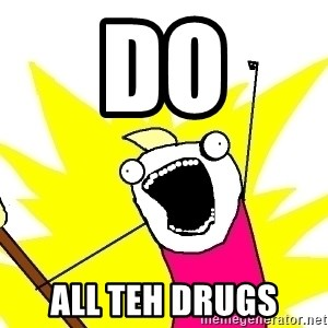 X ALL THE THINGS - DO ALL TEH DRUGS