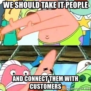 Push it Somewhere Else Patrick - We should take IT people And connect them with customers