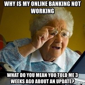 Internet Grandma Surprise - why is my online banking not working what do you mean you told me 3 weeks ago about an update?
