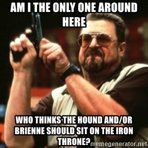 john goodman - AM I THE ONLY ONE AROUND HERE WHO THINKS THE HOUND AND/OR BRIENNE SHOULD SIT ON THE IRON THRONE?