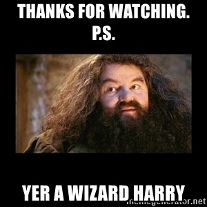 You're a Wizard Harry - thanks for watching.        P.S. Yer a wizard Harry