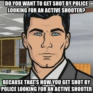 Archer - Do you want to get shot by police looking for an active shooter? because that's how you get shot by police looking for an active shooter