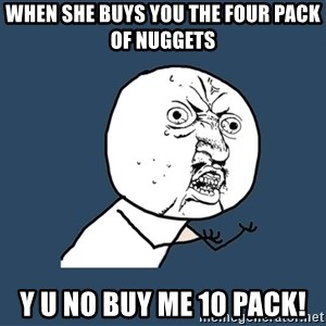 Y U No - When she buys you the four pack of nuggets Y U No buy me 10 pack!