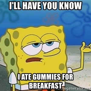 I'll have you know Spongebob - I'll have you know I ate Gummies for breakfast