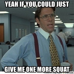 Yeah If You Could Just - Yeah If you could just give me one more squat