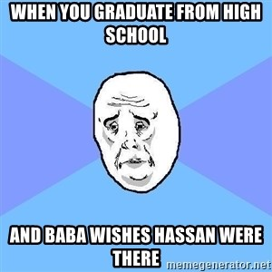 Okay Guy - When you graduate from high school  And Baba wishes Hassan were there