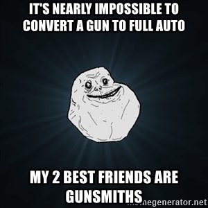 Forever Alone Date Myself Fail Life - It's nearly impossible to convert a gun to full auto My 2 best friends are gunsmiths