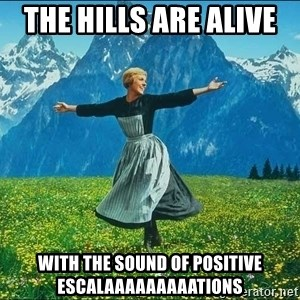 Look at all the things - the hills are alive  with the sound of positive escalaaaaaaaaations