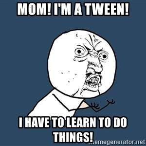 Y U No - MOM! I'M A TWEEN! I HAVE TO LEARN TO DO THINGS!
