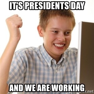 First Day on the internet kid - It's presidents day and we are working