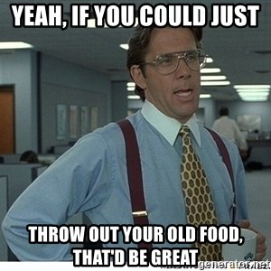 Yeah If You Could Just - Yeah, if you could just  throw out your old food, that'd be great