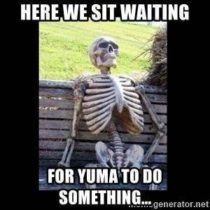 Still Waiting - Here we sit waiting for yuma to do something...