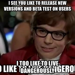 I too like to live dangerously - I see you like to release new versions and beta test on users I too like to live dangerously