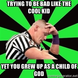 Deep Thinking Cena - Trying to be bad like the cool kid Yet you grew up as a child of God