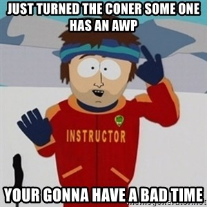 SouthPark Bad Time meme - just turned the coner some one has an awp your gonna have a bad time