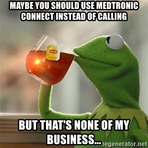 Kermit The Frog Drinking Tea - maybe you should use medtronic connect instead of calling but that's none of my business...