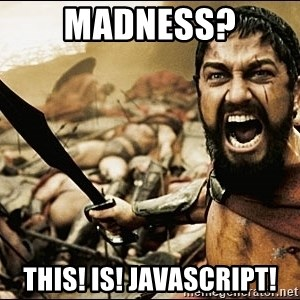This Is Sparta Meme - madness? this! is! javascript!