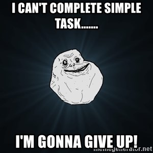 Forever Alone - I can't complete simple task....... I'm gonna give up!