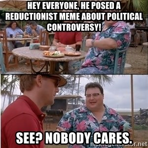 See? Nobody Cares - Hey everyone, he posed a reductionist meme about political controversy! See? Nobody cares.