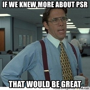 That would be great - If we knew more about PSR That would be great