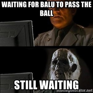 Waiting For - Waiting for Balu to pass the ball  Still waiting