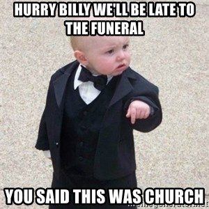 Mafia Baby - hurry billy we'll be late to the funeral  you said this was church