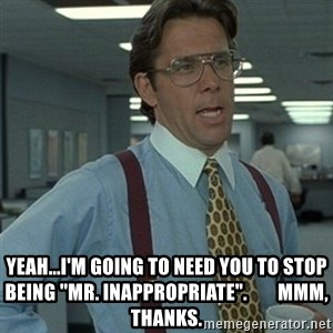 "Office Space Boss - Yeah...I'm going to need you to stop being ""Mr. Inappropriate"".        Mmm, thanks."