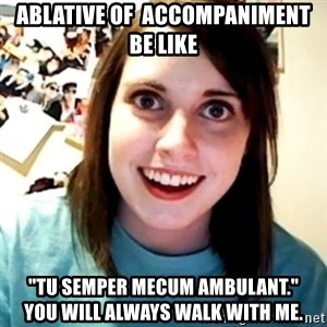 """Overly Obsessed Girlfriend - Ablative of  accompaniment be like """"Tu semper mecum ambulant.""""        you will always walk with me."""