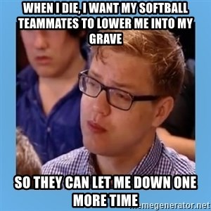 Disappointed young conservative - When I die, I want my softball teammates to lower me into my grave So they can let me down one more time