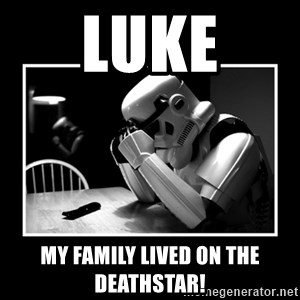 Sad Trooper - LUKE My Family lived on the Deathstar!
