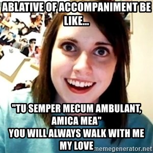 "Overly Obsessed Girlfriend - Ablative of accompaniment be like... ""Tu semper mecum ambulant, amica mea""                                               You will always walk with me my love"