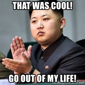 Kim Jong Un Clap - That was cool! Go out of my Life!