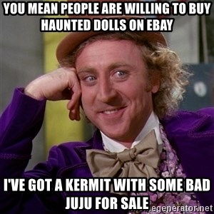 Willy Wonka - you mean people are willing to buy haunted dolls on ebay i've got a kermit with some bad juju for sale