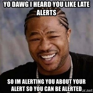 Yo Dawg - Yo dawg i heard you like late alerts so im alerting you about your alert so you can be alerted