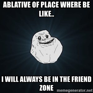 Forever Alone - Ablative of place where be like.. I will always be in the friend zone