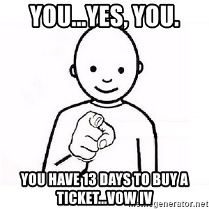 GUESS WHO YOU - You...Yes, you. you have 13 days to buy a ticket...VOW IV