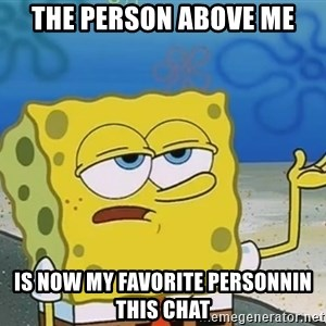 I'll have you know Spongebob - The person above me Is now my favorite personnin this chat
