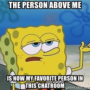 I'll have you know Spongebob - The person above me Is now my favorite person in this chatroom