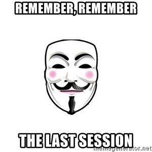 Anon - remember, remember the last session