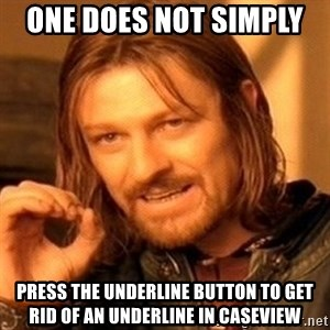 One Does Not Simply - one does not simply  press the underline button to get rid of an underline in CaseView