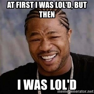 Yo Dawg - At first i was Lol'd, but then I was lol'd