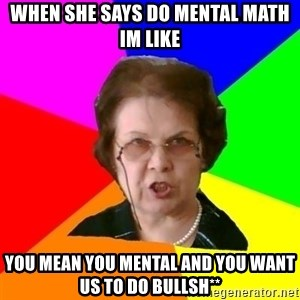 teacher - When she says do mental math im like You mean you mental and you want us to do bullsh**