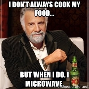The Most Interesting Man In The World - I don't always cook my food... but when I do, I microwave.